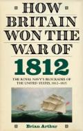 How Britain Won the War of 1812: The Royal Navy's Blockades of the United States, 1812-1815